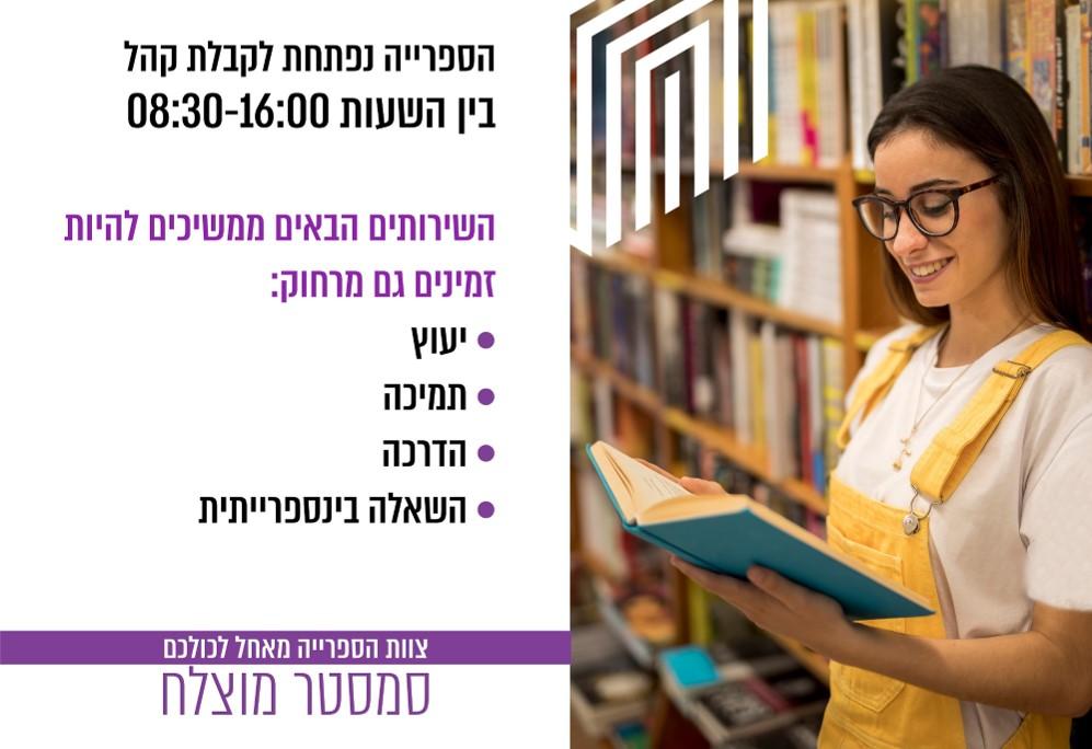 הספרייה נפתחת לקבלת קהל בין השעות 08:30-16:00 השירותים הבאים ממשיכים להיות זמינים גם מרחוק: יעוץ תמיכה הדרכה השאלה בינספרייתית צוות הספרייה מאחל לכולכם סמסטר מוצלח