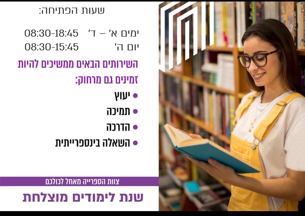שעות הפתיחה: ימים א' – ד' 08:30-18:45 יום ה' 08:30-15:45 השירותים הבאים ממשיכים להיות זמינים גם מרחוק יעוץ תמיכה הדרכה השאלה בינספרייתית צוות הספרייה מאחל לכולכם שהת לימודים מוצלחת